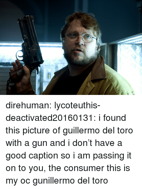 My Oc: direhuman:  lycoteuthis-deactivated20160131: i found this picture of guillermo del toro with a gun and i don't have a good caption so i am passing it on to you, the consumer  this is my oc gunillermo del toro