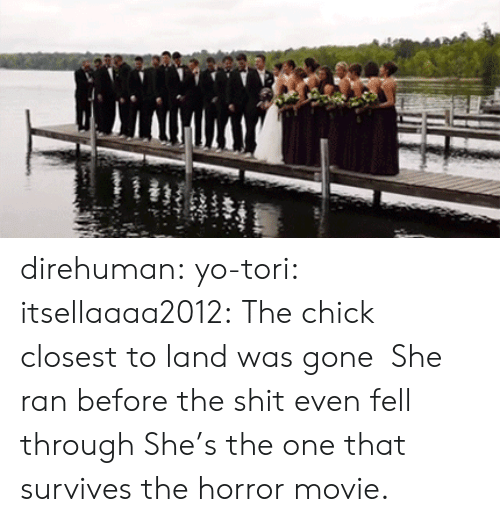 Tori: direhuman: yo-tori:  itsellaaaa2012:  The chick closest to land was gone  She ran before the shit even fell through   She's the one that survives the horror movie.