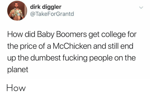 dumbest: dirk diggler  @TakeForGrantd  How did Baby Boomers get college for  the price of a McChicken and still end  up the dumbest fucking people on the  planet How