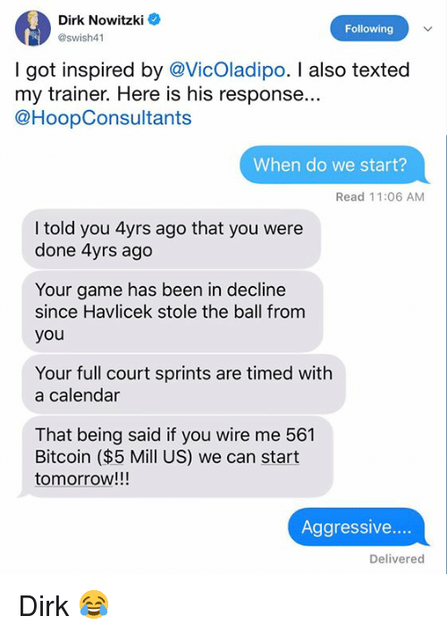 Dirk Nowitzki, Calendar, and Game: Dirk Nowitzki  @swish41  Following  I got inspired by @VicOladipo. I also texted  my trainer. Here is his response...  @HoopConsultants  When do we start?  Read 11:06 AM  I told you 4yrs ago that you were  done 4yrs ago  Your game has been in decline  since Havlicek stole the ball from  you  Your full court sprints are timed with  a calendar  That being said if you wire me 561  Bitcoin ($5 Mill US) we can start  tomorrow!!!  Aggressive...  Delivered Dirk 😂