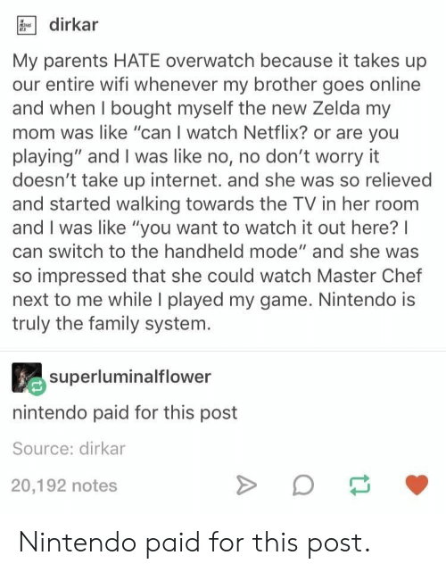 """Family, Internet, and Netflix: dirkar  My parents HATE overwatch because it takes up  our entire wifi whenever my brother goes online  and when I bought myself the new Zelda my  mom was like """"can I watch Netflix? or are you  playing"""" and I was like no, no don't worry it  doesn't take up internet. and she was so relieved  and started walking towards the TV in her room  and I was like """"you want to watch it out here?I  can switch to the handheld mode"""" and she was  so impressed that she could watch Master Chef  next to me while I played my game. Nintendo is  truly the family system.  superluminalflower  nintendo paid for this post  Source: dirkar  20,192 notes Nintendo paid for this post."""