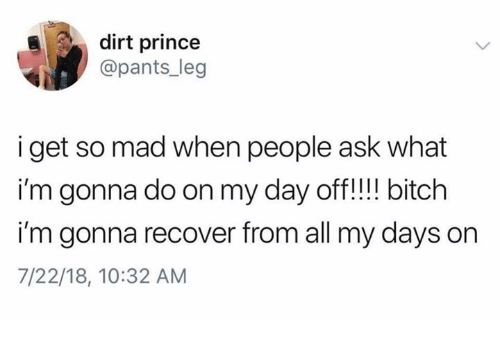 Bitch, Prince, and Humans of Tumblr: dirt prince  @pants_leg  i get so mad when people ask what  i'm gonna do on my day off!!! bitch  i'm gonna recover from all my days on  7/22/18, 10:32 AM