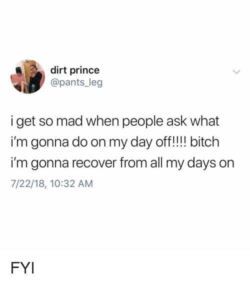 Bitch, Memes, and Prince: dirt prince  @pants_leg  i get so mad when people ask what  i'm gonna do on my day off! bitch  i'm gonna recover from all my days on  7/22/18, 10:32 AM FYI