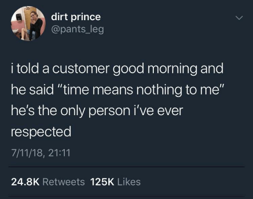 "customer: dirt prince  @pants_leg  i told a customer good morning and  he said ""time means nothing to me""  he's the only person i've ever  respected  7/11/18, 21:11  24.8K Retweets 125K Likes"