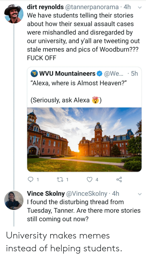 """Almost Heaven: dirt reynolds @tannerpanorama 4h  We have students telling their stories  about how their sexual assault cases  were mishandled and disregarded by  our university, and y'all are tweeting out  stale memes and pics of Woodburn???  FUCK OFF  WVU Mountaineers@We... 5h  """"Alexa, where is Almost Heaven?""""  (Seriously, ask Alexa  ti1  4  Vince Skolny@VinceSkolny 4h  I found the disturbing thread from  Tuesday, Tanner. Are there more stories  still coming out now? University makes memes instead of helping students."""