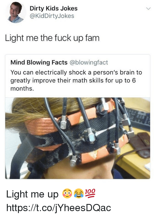 Facts, Fam, and Dirty: Dirty Kids Jokes  @KidDirtyJokes  Light me the fuck up fam  Mind Blowing Facts @blowingfact  You can electrically shock a person's brain to  greatly improve their math skills for up to 6  months. Light me up 😳😂💯 https://t.co/jYheesDQac