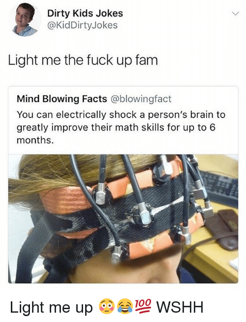 Facts, Fam, and Memes: Dirty Kids Jokes  @KidDirtyJokes  Light me the fuck up fam  Mind Blowing Facts @blowingfact  You can electrically shock a person's brain to  greatly improve their math skills for up to 6  months. Light me up 😳😂💯 WSHH
