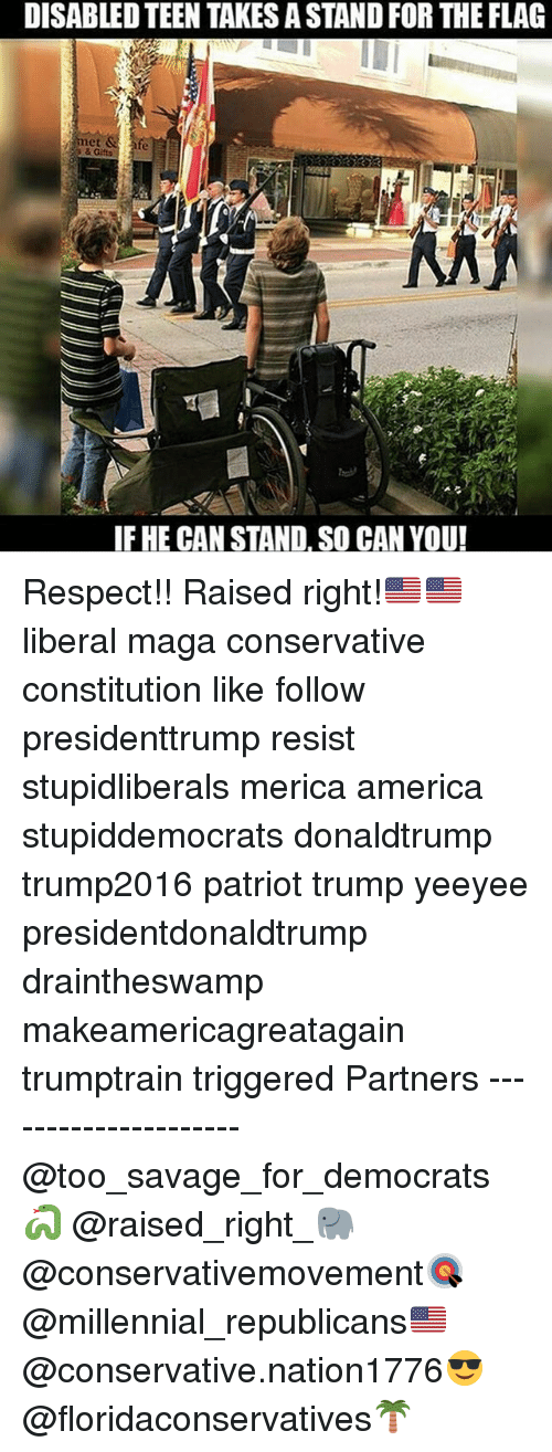 America, Memes, and Respect: DISABLED TEEN TAKES A STAND FOR THE FLAG  et  s & Gifts  IF HE CAN STAND. SO CAN YOU! Respect!! Raised right!🇺🇸🇺🇸 liberal maga conservative constitution like follow presidenttrump resist stupidliberals merica america stupiddemocrats donaldtrump trump2016 patriot trump yeeyee presidentdonaldtrump draintheswamp makeamericagreatagain trumptrain triggered Partners --------------------- @too_savage_for_democrats🐍 @raised_right_🐘 @conservativemovement🎯 @millennial_republicans🇺🇸 @conservative.nation1776😎 @floridaconservatives🌴