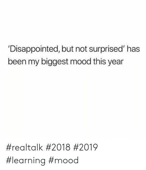 Not Surprised: 'Disappointed, but not surprised' has  been my biggest mood this year #realtalk #2018 #2019 #learning #mood