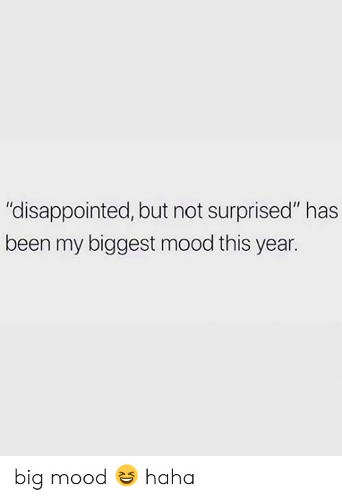 "Disappointed, Mood, and Been: ""disappointed, but not surprised"" has  been my biggest mood this year. big mood 😆 haha"