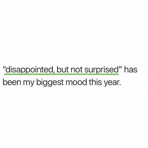 """Not Surprised: """"disappointed, but not surprised"""" has  been my biggest mood this year."""