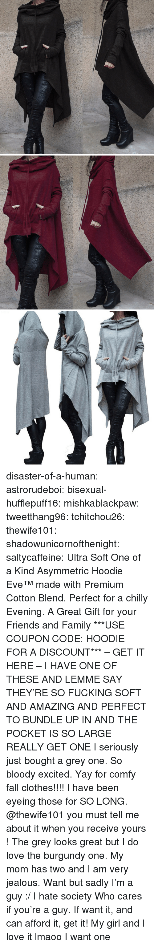 Clothes, Fall, and Family: disaster-of-a-human:  astrorudeboi:   bisexual-hufflepuff16:  mishkablackpaw:   tweetthang96:  tchitchou26:  thewife101:  shadowunicornofthenight:  saltycaffeine:  Ultra Soft One of a Kind Asymmetric Hoodie Eve™made with Premium Cotton Blend. Perfect for a chilly Evening. A Great Gift for your Friends and Family ***USE COUPON CODE: HOODIE FOR A DISCOUNT*** – GET IT HERE –   I HAVE ONE OF THESE AND LEMME SAY THEY'RE SO FUCKING SOFT AND AMAZING AND PERFECT TO BUNDLE UP IN AND THE POCKET IS SO LARGE REALLY GET ONE   I seriously just bought a grey one. So bloody excited. Yay for comfy fall clothes!!!!   I have been eyeing those for SO LONG. @thewife101 you must tell me about it when you receive yours ! The grey looks great but I do love the burgundy one.   My mom has two and I am very jealous.   Want but sadly I'm a guy :/ I hate society   Who cares if you're a guy. If want it, and can afford it, get it!   My girl and I love it lmaoo   I want one