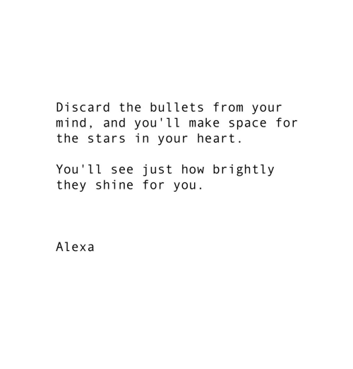 Heart, Space, and Stars: Discard the bullets from your  mind, and you'11 make space for  the stars in your heart  You'l1 see just how brightly  they shine for you  Alexa