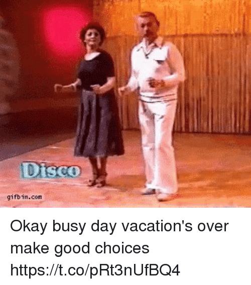 Busy Day: Disco  gifbin.com Okay busy day vacation's over make good choices https://t.co/pRt3nUfBQ4