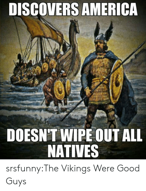 the vikings: DISCOVERS AMERICA  DOESN'T WIPE OUT ALL  NATIVES srsfunny:The Vikings Were Good Guys