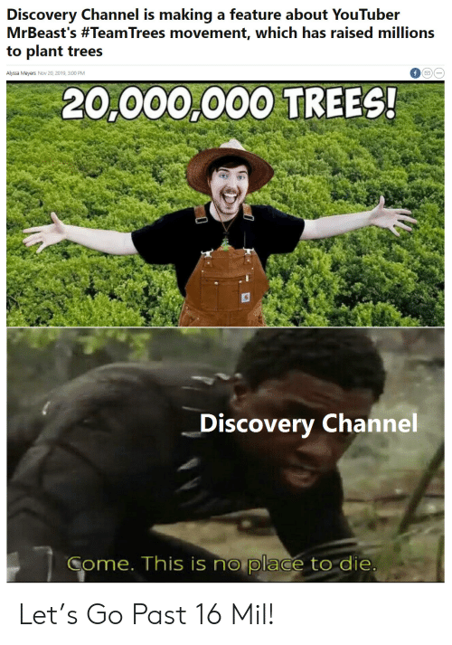 mil: Discovery Channel is making a feature about YouTuber  MrBeast's #TeamTrees movement, which has raised millions  to plant trees  Alyssa Meyers Nov 20, 2019, 3:00 PM  20,000,000 TREES!  Discovery Channel  Come. This is no place to die Let's Go Past 16 Mil!