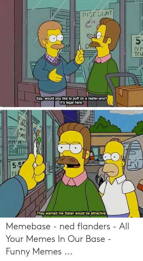 Ned Flanders Meme: DISCUNT  D  TOW  Say,would you like to puff on a reefer-eno?  It's legal here.  SATS  ARTH  5.9  They warned me Satan would be attractive Memebase - ned flanders - All Your Memes In Our Base - Funny Memes ...