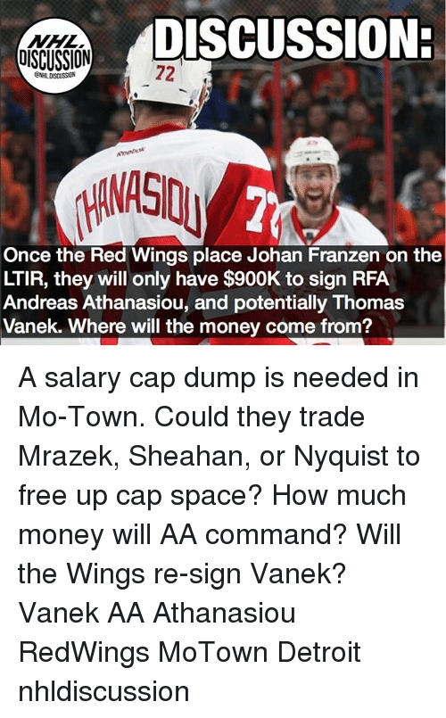 Detroit, Memes, and Money: DISCUSSION:  DISCUSSION  72  Once the Red Wings place Johan Franzen on the  LTIR, they will only have $900K to sign RFA  Andreas Athanasiou, and potentially Thomas  Vanek. Where will the money come from? A salary cap dump is needed in Mo-Town. Could they trade Mrazek, Sheahan, or Nyquist to free up cap space? How much money will AA command? Will the Wings re-sign Vanek? Vanek AA Athanasiou RedWings MoTown Detroit nhldiscussion