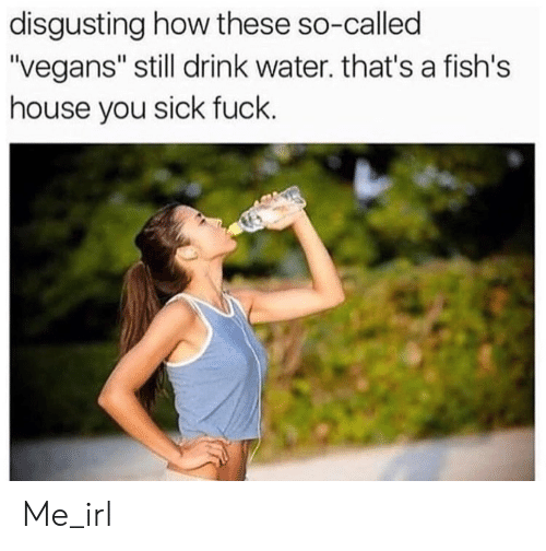 "You Sick Fuck: disgusting how these so-called  ""vegans"" still drink water. that's a fish's  house you sick fuck. Me_irl"