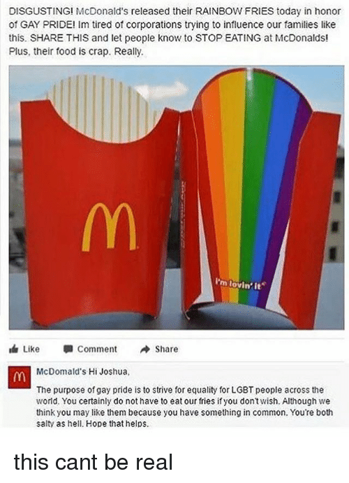 Food, Lgbt, and McDonalds: DISGUSTING! McDonald's released their RAINBOW FRIES today in honor  of GAY PRIDE! Im tired of corporations trying to influence our families like  this. SHARE THIS and let people know to STOP EATING at McDonalds!  Plus, their food is crap. Really.  I'm lovin  Like  Comment  Share  McDomald's Hi Joshua  The purpose of gay pride is to strive for equality for LGBT people across the  world. You certainly do not have to eat our fries if you don'twish. Although we  think you may like them because you have something in common. You're both  salty as hell. Hope that helps this cant be real