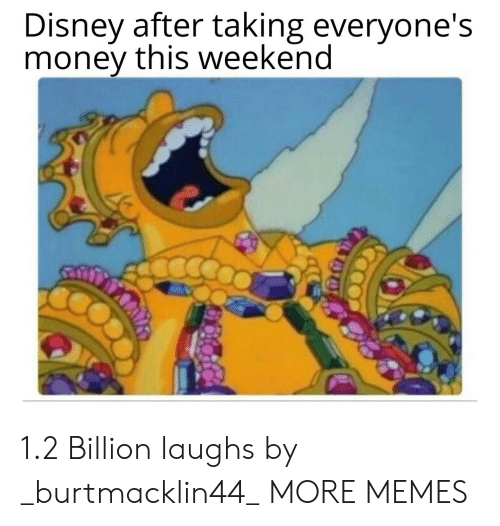 Dank, Disney, and Memes: Disney after taking everyone's  money this weekend 1.2 Billion laughs by _burtmacklin44_ MORE MEMES