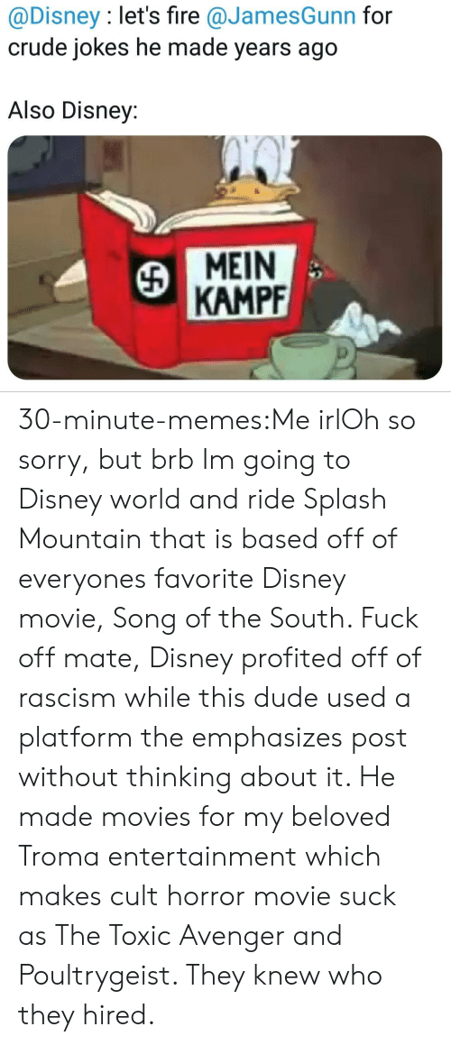Ridings: @Disney : let's fire @JamesGunn for  crude jokes he made years ago  Also Disney:  MEIN  KAMPF 30-minute-memes:Me irlOh so sorry, but brb Im going to Disney world and ride Splash Mountain that is based off of everyones favorite Disney movie, Song of the South. Fuck off mate, Disney profited off of rascism while this dude used a platform the emphasizes post without thinking about it. He made movies for my beloved Troma entertainment which makes cult horror movie suck as The Toxic Avenger and Poultrygeist. They knew who they hired.