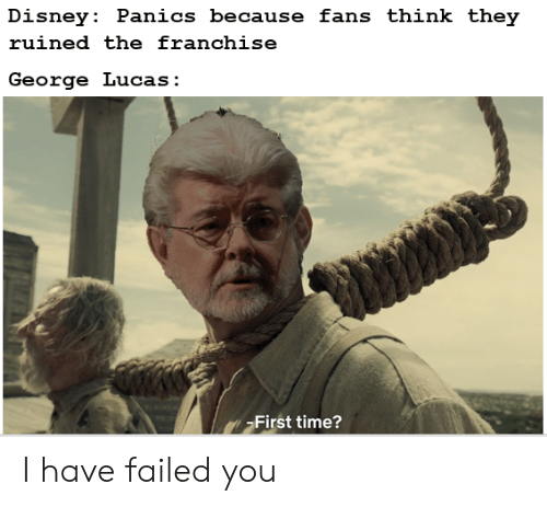 Disney, Time, and George Lucas: Disney: Panics because fans think they  ruined the franchise  George Lucas:  First time? I have failed you