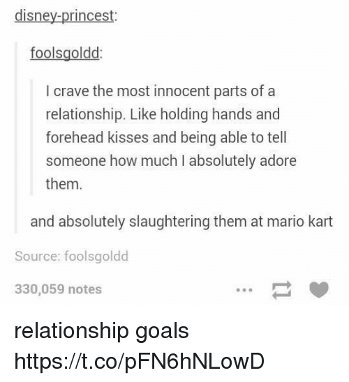 Cravings: disney-princest  foolsgoldd  I crave the most innocent parts of a  relationship. Like holding hands and  forehead kisses and being able to tell  someone how much I absolutely adore  them.  and absolutely slaughtering them at mario kart  Source: foolsgoldd  330,059 notes relationship goals https://t.co/pFN6hNLowD