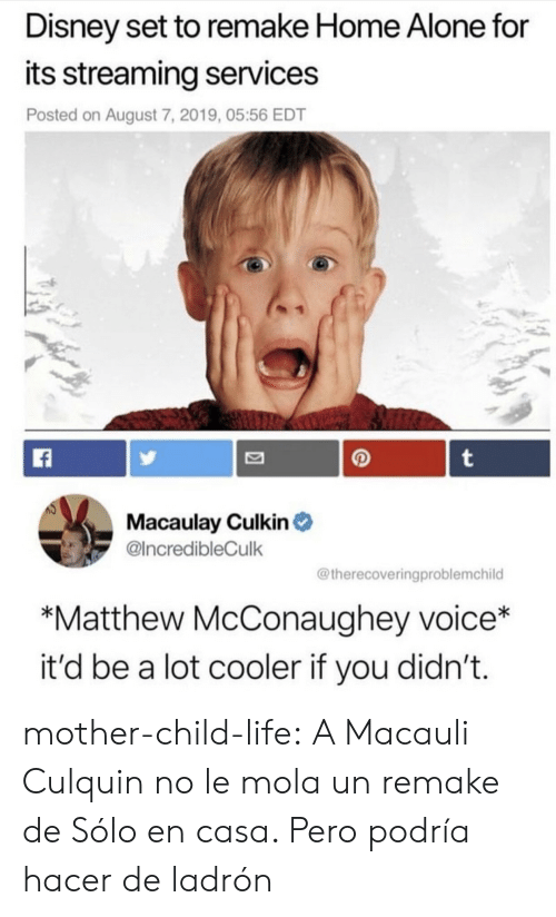 Home Alone: Disney set to remake Home Alone for  its streaming services  Posted on August 7, 2019, 05:56 EDT  t  Macaulay Culkin  @IncredibleCulk  @therecoveringproblemchild  *Matthew McConaughey voice*  it'd be a lot cooler if you didn't. mother-child-life:  A Macauli Culquin no le mola un remake de Sólo en casa. Pero podría hacer de ladrón