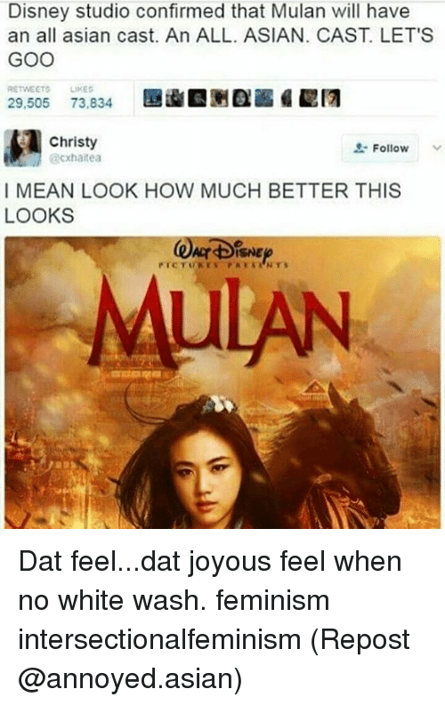 Asian, Disney, and Feminism: Disney studio confirmed that Mulan will have  an all asian cast. An ALL. ASIAN. CAST LET'S  GOO  RETWEETS  LIKES  29,505  73,834  Christy  O. Follow  @cxhaltea  I MEAN LOOK HOW MUCH BETTER THIS  LOOKS Dat feel...dat joyous feel when no white wash. feminism intersectionalfeminism (Repost @annoyed.asian)