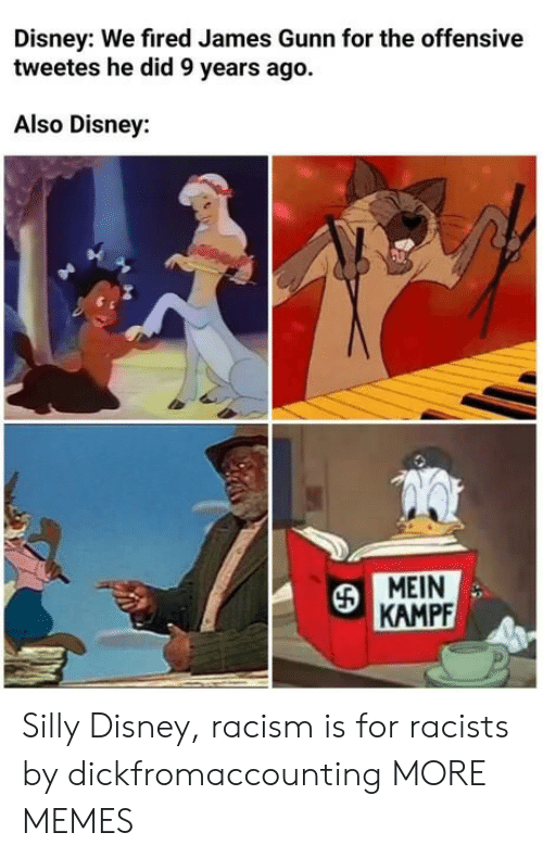 Dank, Disney, and Memes: Disney: We fired James Gunn for the offensive  tweetes he did 9 years ago.  Also Disney:  MEIN  KAMPF Silly Disney, racism is for racists by dickfromaccounting MORE MEMES