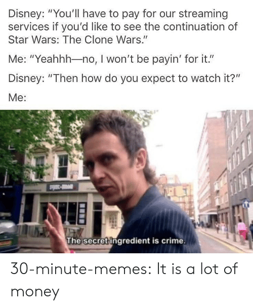 """Clone: Disney: """"You'll have to pay for our streaming  services if you'd like to see the continuation of  Star Wars: The Clone Wars.""""  Me: """"Yeahhh-no, I won't be payin' for it.""""  Disney: """"Then how do you expect to watch it?""""  Me:  The secret ingredient is crime. 30-minute-memes:  It is a lot of money"""