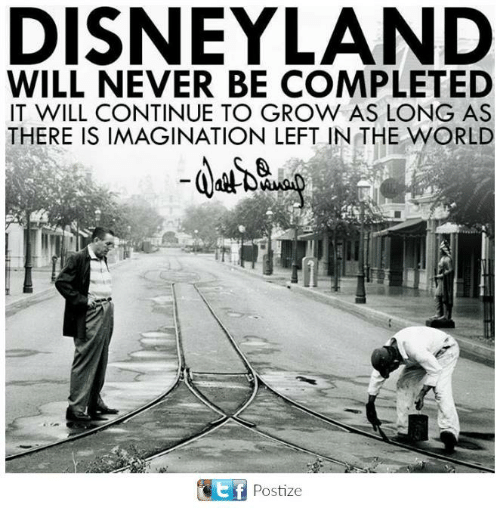 Disneyland, Memes, and World: DISNEYLAND  WILL NEVER BE COMPLETED  IT WILL CONTINUE TO GROW AS LONG AS  THERE IS IMAGINATION LEFT IN THE WORLD  Postize