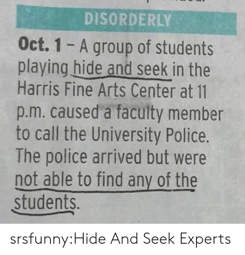 Police, Tumblr, and Blog: DISORDERLY  Oct. 1 - A group of students  playing hide and seek in the  Harris Fine Arts Center at 11  p.m. caused a faculty member  to call the University Police.  The police arrived but were  not able to find any of the  students. srsfunny:Hide And Seek Experts