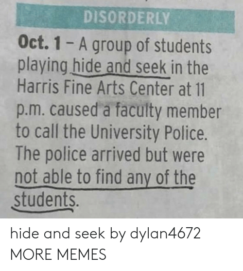 Dank, Memes, and Police: DISORDERLY  Oct. 1 - A group of students  playing hide and seek in the  Harris Fine Arts Center at 11  p.m. caused a faculty member  to call the University Police.  The police arrived but were  not able to find any of the  students. hide and seek by dylan4672 MORE MEMES