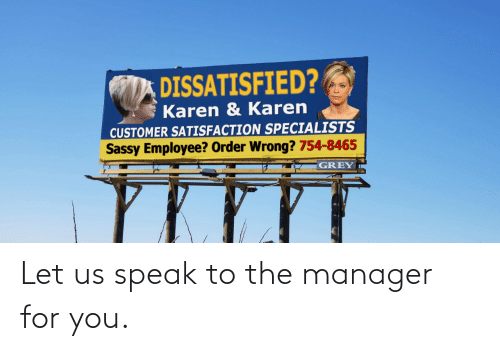 customer: DISSATISFIED?  Karen & Karen  CUSTOMER SATISFACTION SPECIALISTS  Sassy Employee? Order Wrong? 754-8465  GREY Let us speak to the manager for you.