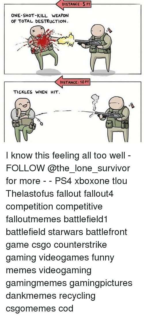 Fallouts: DISTANCE: 5 FT  ONE-SHOT-KILL WEAPON  OF TOTAL DESTRUCTION  DISTANCE: 10 FT  TICKLES WHEN HIT I know this feeling all too well - FOLLOW @the_lone_survivor for more - - PS4 xboxone tlou Thelastofus fallout fallout4 competition competitive falloutmemes battlefield1 battlefield starwars battlefront game csgo counterstrike gaming videogames funny memes videogaming gamingmemes gamingpictures dankmemes recycling csgomemes cod