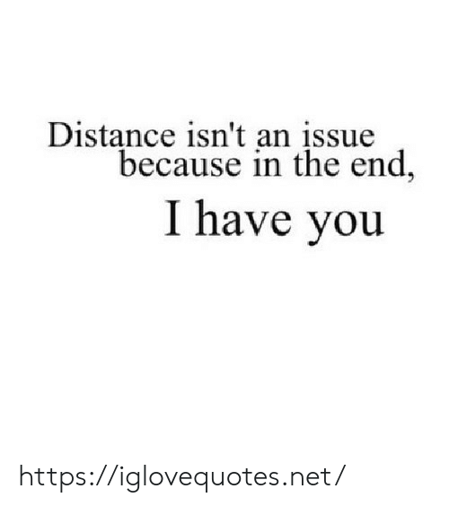 issue: Distance isn't an įssue  because in the end,  I have you https://iglovequotes.net/
