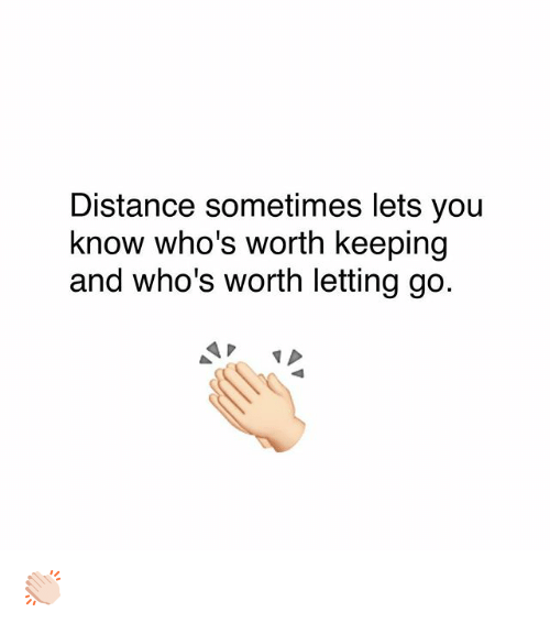 Memes, 🤖, and You: Distance sometimes lets you  know who's worth keeping  and who's worth letting go. 👏🏻