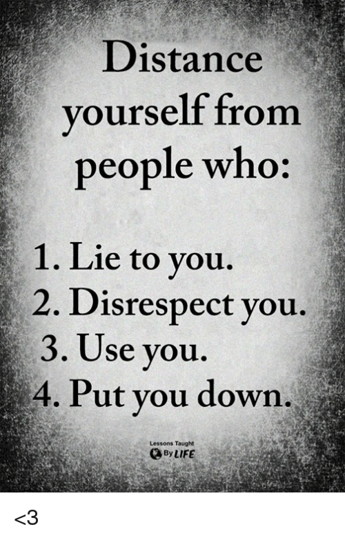 Life, Memes, and 🤖: Distance  yourself from  people who:  1. Lie to you.  2. D  3. Use you.  4. Put vou down  isrespect you.  Lessons Taught  By LIFE <3