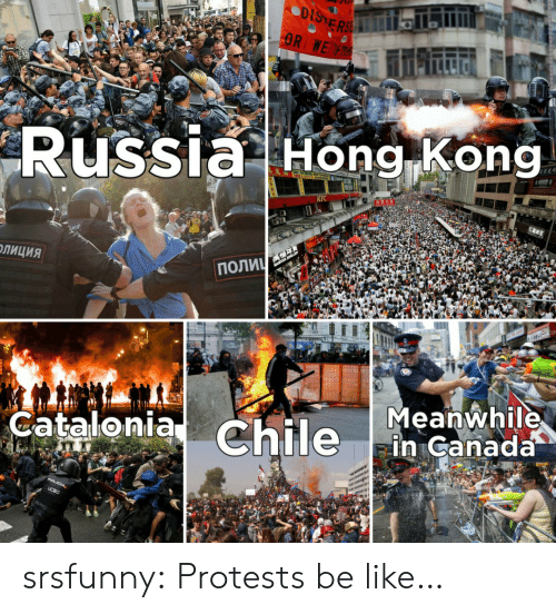 Russia: DISTERSE  OR WE R  Russia Hong Kong  KFC  ПОЛИЧ  ОЛИЦИЯ  Meanwhile  in Canada  Catalonia Chile  POLICIA,  UCSC srsfunny:  Protests be like…
