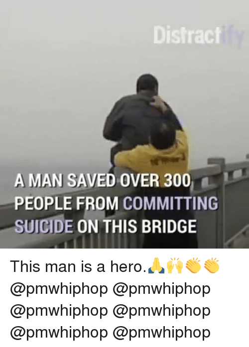Memes, 300, and Suicide: Distract  A MAN SAVED OVER 300  PEOPLE FROM COMMITTING  SUICIDE  ON THIS BRIDGE This man is a hero.🙏🙌👏👏 @pmwhiphop @pmwhiphop @pmwhiphop @pmwhiphop @pmwhiphop @pmwhiphop