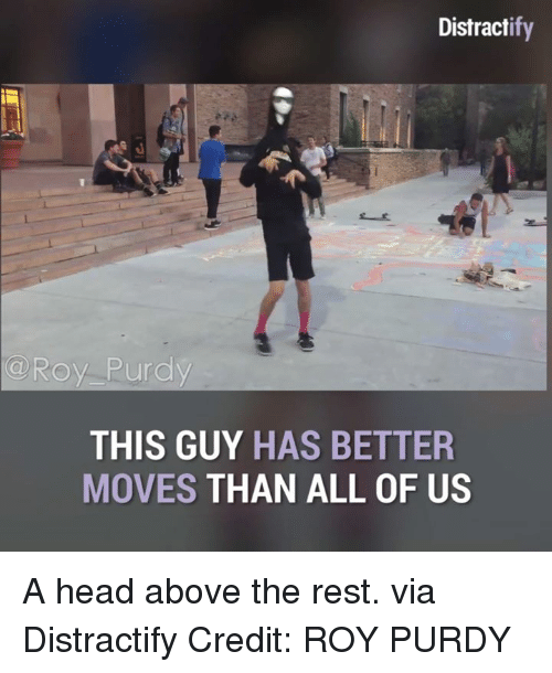 Dank, Head, and Credited: Distract  a Roy Purdy  THIS GUY  HAS BETTER  MOVES  THAN ALL OF US A head above the rest.  via Distractify  Credit: ROY PURDY