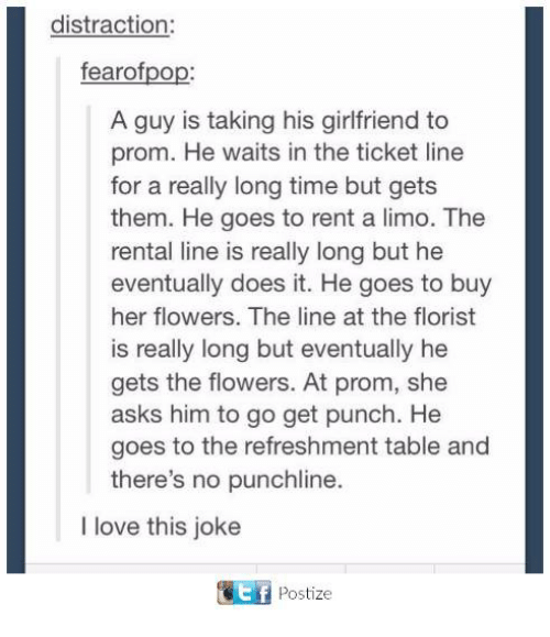 Love, Flowers, and Time: distraction:  fearofpop:  A guy is taking his girlfriend to  prom. He waits in the ticket line  for a really long time but gets  them. He goes to rent a limo. The  rental line is really long but he  eventually does it. He goes to buy  her flowers. The line at the florist  is really long but eventually he  gets the flowers. At prom, she  asks him to go get punch. He  goes to the refreshment table and  there's no punchline.  I love this joke  围 Postize