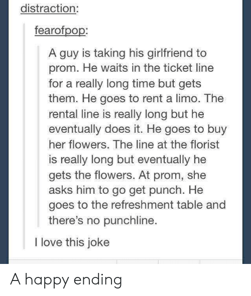 Love, Flowers, and Happy: distraction:  fearofpop:  A guy is taking his girlfriend to  prom. He waits in the ticket line  for a really long time but gets  them. He goes to rent a limo. The  rental line is really long but he  eventually does it. He goes to buy  her flowers. The line at the florist  is really long but eventually he  gets the flowers. At prom, she  asks him to go get punch. He  goes to the refreshment table and  there's no punchline  I love this joke A happy ending