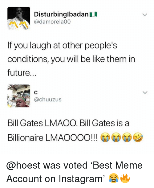 Be Like, Bill Gates, and Future: Disturbinglbadan I  @damorela00  If you laugh at other people's  conditions, you will be like them in  future...  족 @chuuzus  Bill Gates LMAOO. Bill Gates is a  Billionaire LMAOOOO!! ! ③⑤G  ク @hoest was voted 'Best Meme Account on Instagram' 😂🔥