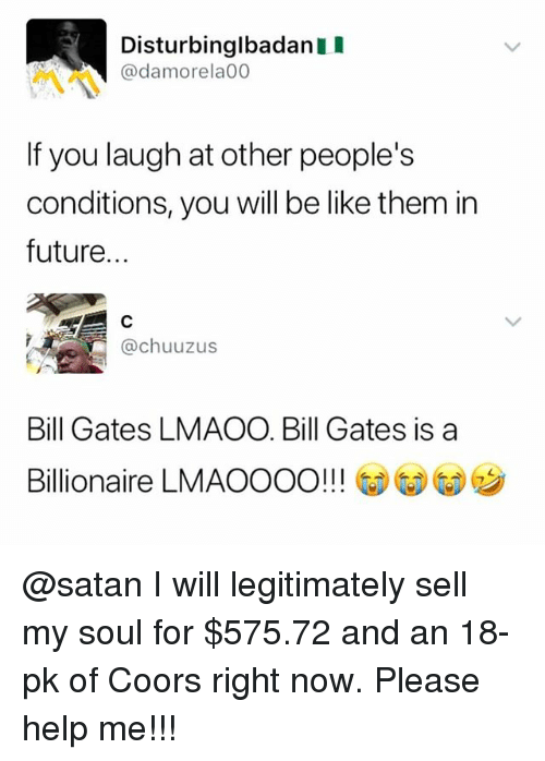 Be Like, Bill Gates, and Future: Disturbinglbadan I  @damorela00  If you laugh at other people's  conditions, you will be like them in  future...  @chuuzus  Bill Gates LMAOO. Bill Gates is a  Billionaire LMAOOOO!! !  G)G)ウ @satan I will legitimately sell my soul for $575.72 and an 18-pk of Coors right now. Please help me!!!