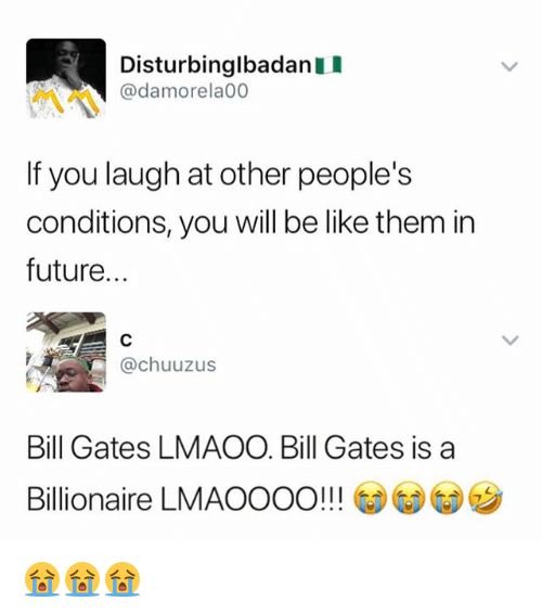 Be Like, Bill Gates, and Future: DisturbinglbadanI  @damorela00  If you laugh at other people's  conditions, you will be like them in  future.  @chuuzus  Bill Gates LMAOO. Bill Gates is a  Billionaire LMAOOOO!!! (  (リウ 😭😭😭