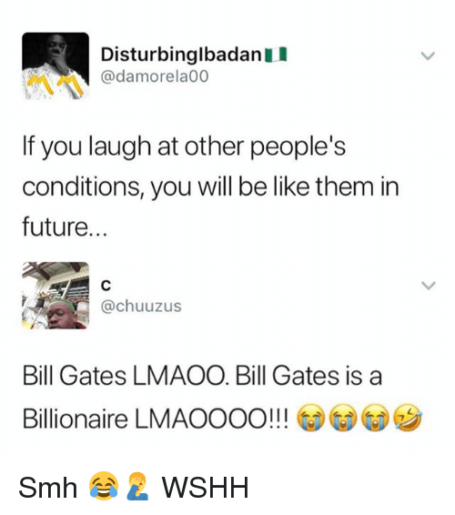 Be Like, Bill Gates, and Future: DisturbinglbadanI  @damorela00  If you laugh at other people's  conditions, you will be like them in  future...  @chuuzus  Bill Gates LMAOO. Bill Gates is a  Billionaire LMAOOOO!!! GDGD Smh 😂🤦♂️ WSHH