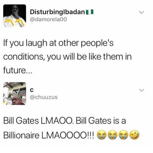 Be Like, Bill Gates, and Dank: DisturbinglbadanI  @damorela00  If you laugh at other people's  conditions, you will be like them in  future...  @chuuzus  Bill Gates LMAOO Bill Gates is a  Billionaire LMAOOOO!! GDGD